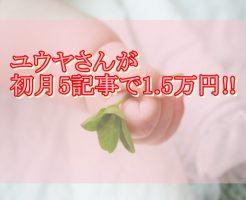 コンサル生のユウヤさんが5記事で1.5万円達成!スマホのみの初月で成功した理由は?1